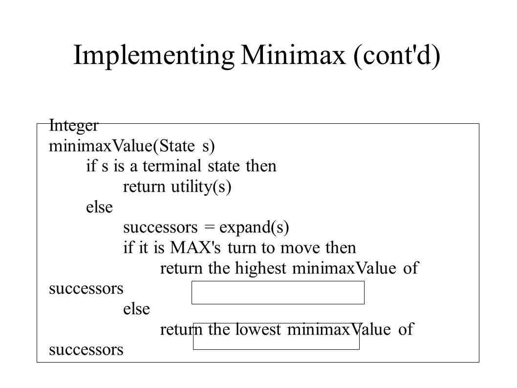 Implementing Minimax (cont'd) Integer minimaxValue(State s) if s is a terminal state then return utility(s) else successors = expand(s) if it is MAX's