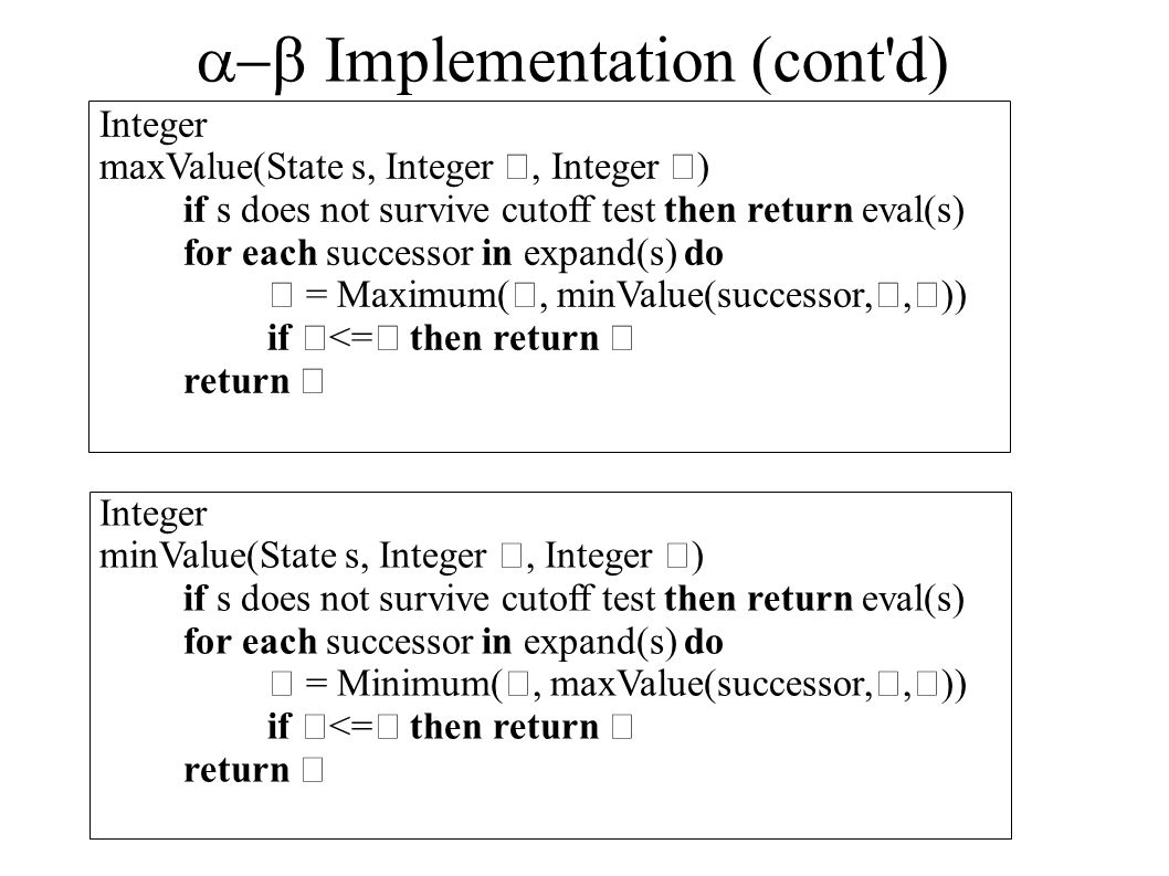  Implementation (cont'd) Integer maxValue(State s, Integer, Integer ) if s does not survive cutoff test then return eval(s) for each successor in e
