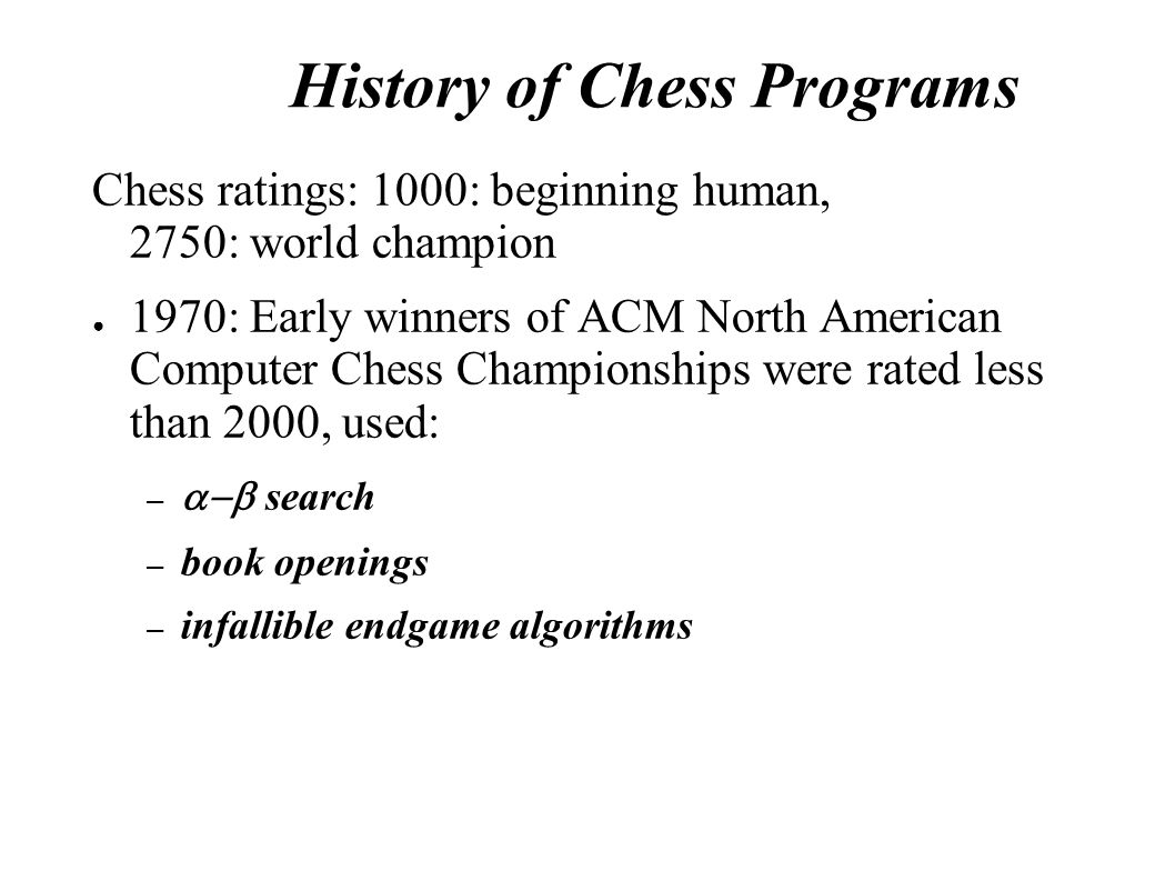 History of Chess Programs Chess ratings: 1000: beginning human, 2750: world champion ● 1970: Early winners of ACM North American Computer Chess Champi