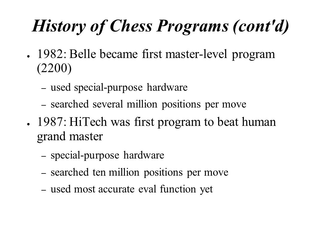 History of Chess Programs (cont'd) ● 1982: Belle became first master-level program (2200) – used special-purpose hardware – searched several million p