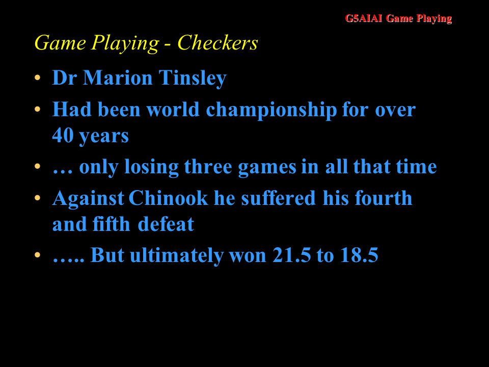 G5AIAI Game Playing Game Playing - Checkers Dr Marion Tinsley Had been world championship for over 40 years … only losing three games in all that time Against Chinook he suffered his fourth and fifth defeat …..