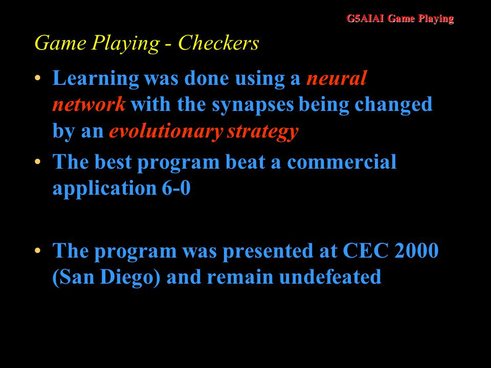 G5AIAI Game Playing Game Playing - Checkers Learning was done using a neural network with the synapses being changed by an evolutionary strategy The best program beat a commercial application 6-0 The program was presented at CEC 2000 (San Diego) and remain undefeated