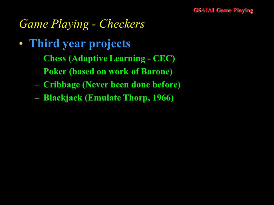 G5AIAI Game Playing Game Playing - Checkers Third year projects –Chess (Adaptive Learning - CEC) –Poker (based on work of Barone) –Cribbage (Never been done before) –Blackjack (Emulate Thorp, 1966)