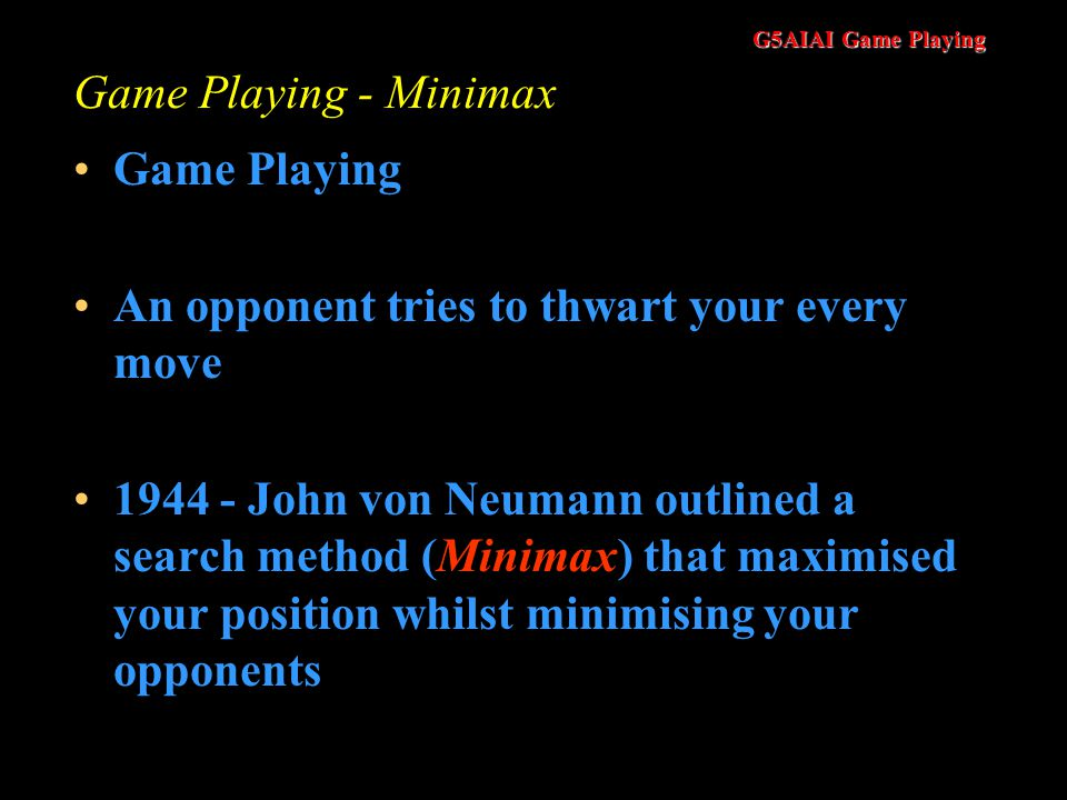 G5AIAI Game Playing Game Playing - Minimax Game Playing An opponent tries to thwart your every move 1944 - John von Neumann outlined a search method (Minimax) that maximised your position whilst minimising your opponents
