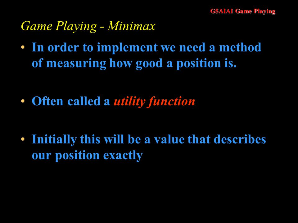 G5AIAI Game Playing Game Playing - Minimax In order to implement we need a method of measuring how good a position is.