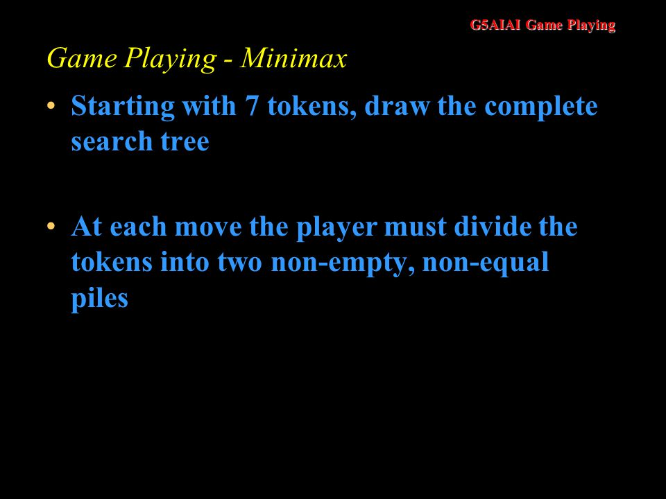 G5AIAI Game Playing Game Playing - Minimax Starting with 7 tokens, draw the complete search tree At each move the player must divide the tokens into two non-empty, non-equal piles