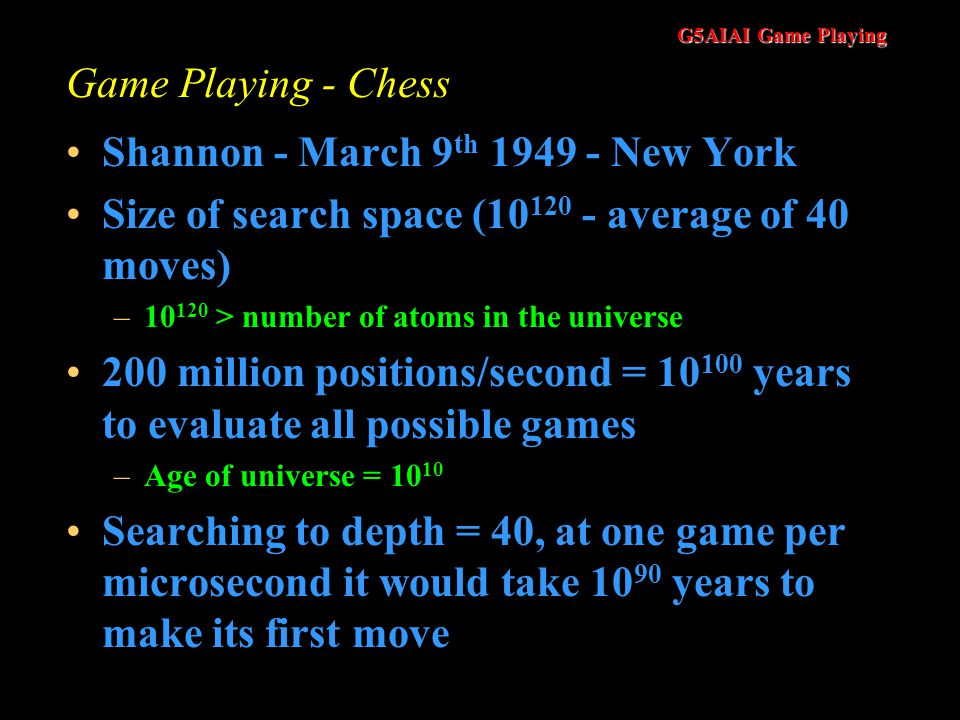 G5AIAI Game Playing Game Playing - Chess Shannon - March 9 th 1949 - New York Size of search space (10 120 - average of 40 moves) –10 120 > number of atoms in the universe 200 million positions/second = 10 100 years to evaluate all possible games –Age of universe = 10 10 Searching to depth = 40, at one game per microsecond it would take 10 90 years to make its first move