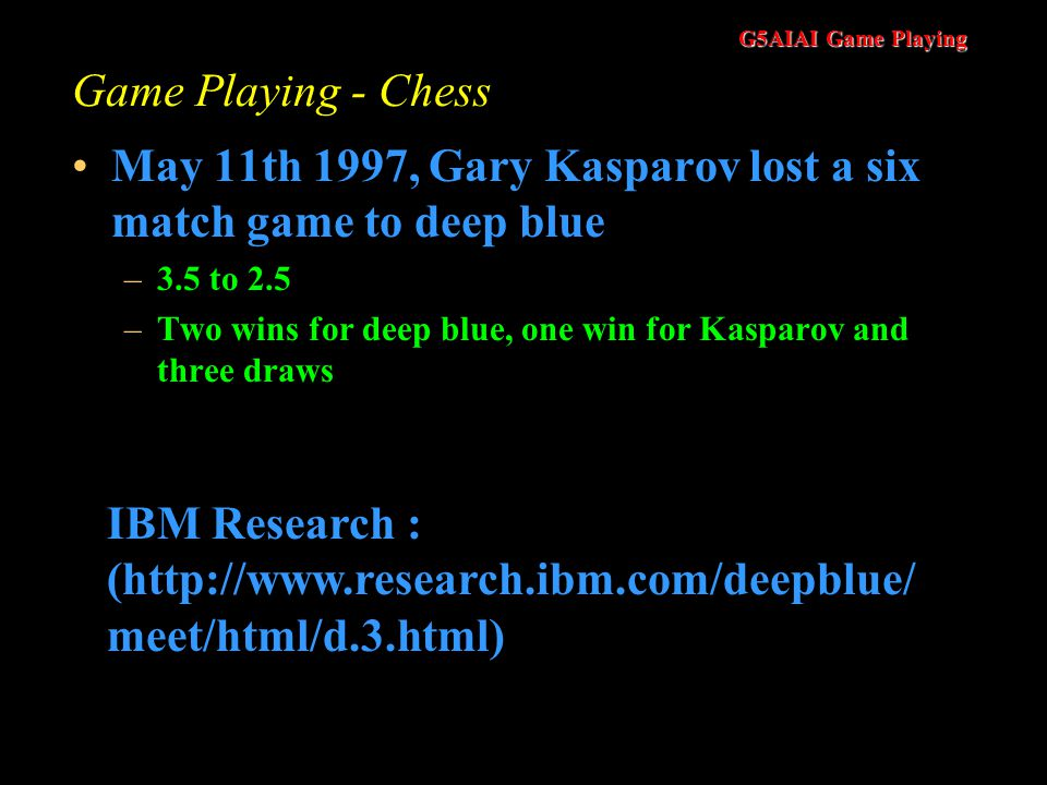 G5AIAI Game Playing Game Playing - Chess May 11th 1997, Gary Kasparov lost a six match game to deep blue –3.5 to 2.5 –Two wins for deep blue, one win for Kasparov and three draws IBM Research : (http://www.research.ibm.com/deepblue/ meet/html/d.3.html)