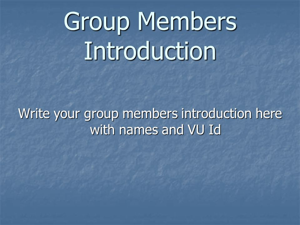 Group Members Introduction Write your group members introduction here with names and VU Id