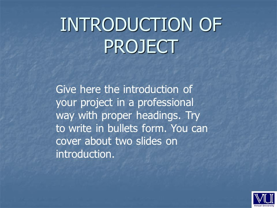 INTRODUCTION OF PROJECT Give here the introduction of your project in a professional way with proper headings.