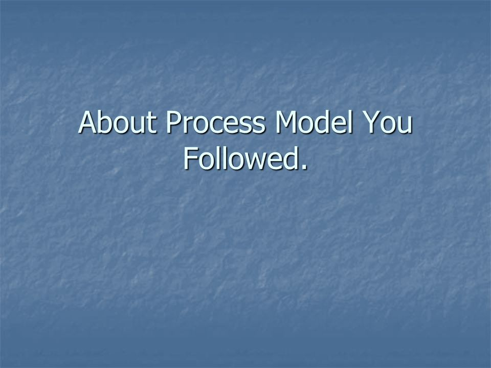 About Process Model You Followed.