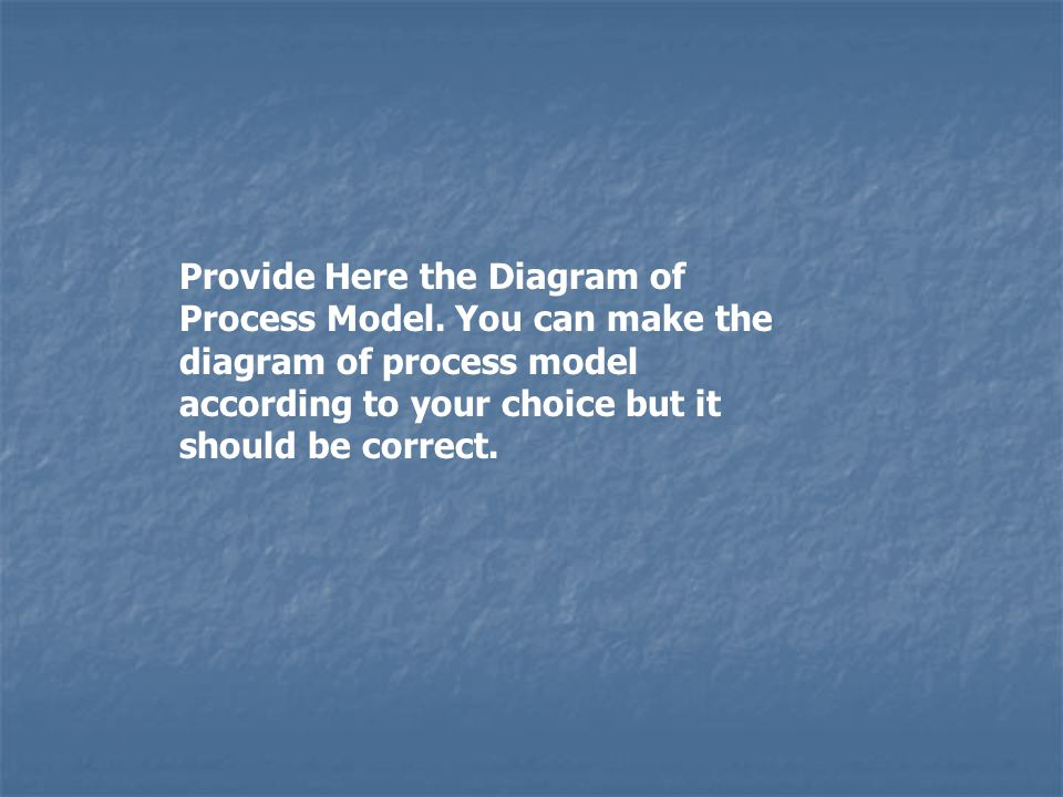 Provide Here the Diagram of Process Model.