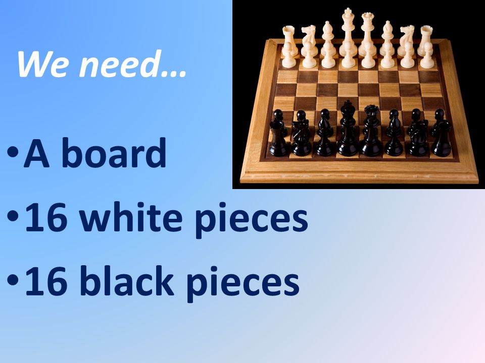 We need… A board 16 white pieces 16 black pieces