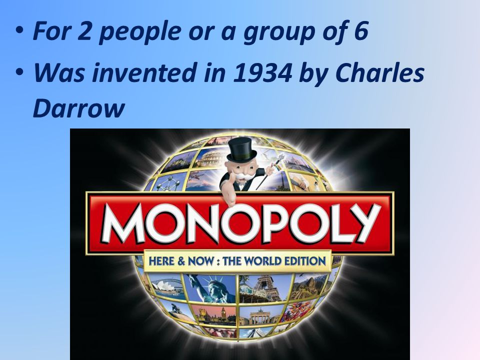 For 2 people or a group of 6 Was invented in 1934 by Charles Darrow