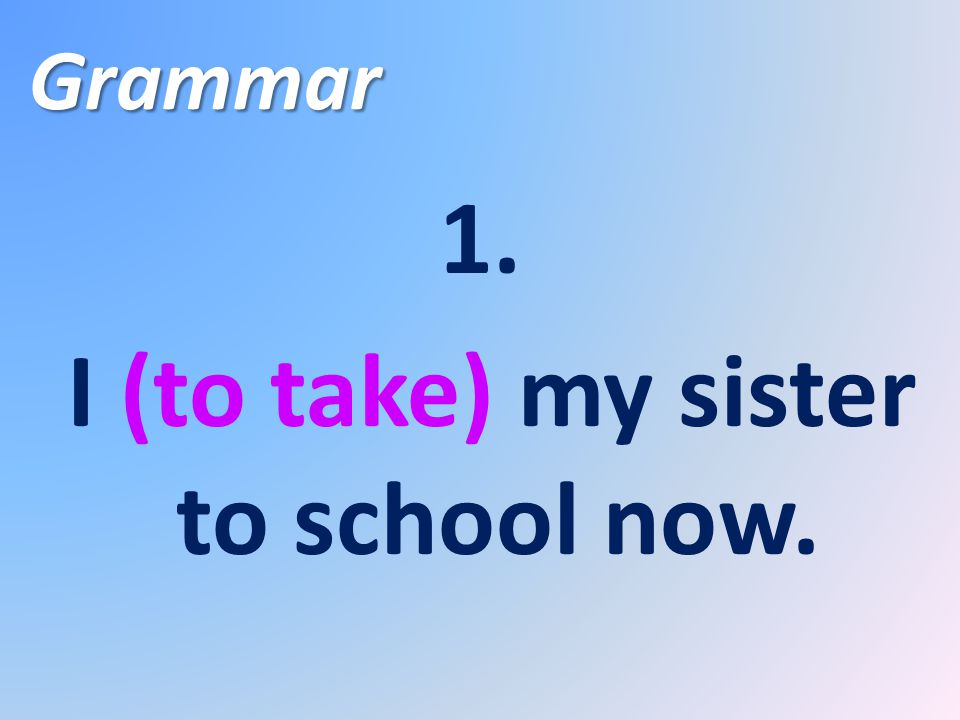Grammar 1. I (to take) my sister to school now.