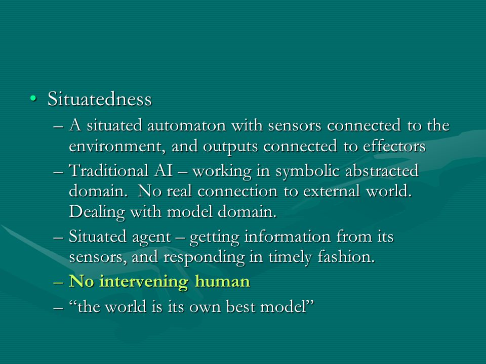 SituatednessSituatedness –A situated automaton with sensors connected to the environment, and outputs connected to effectors –Traditional AI – working