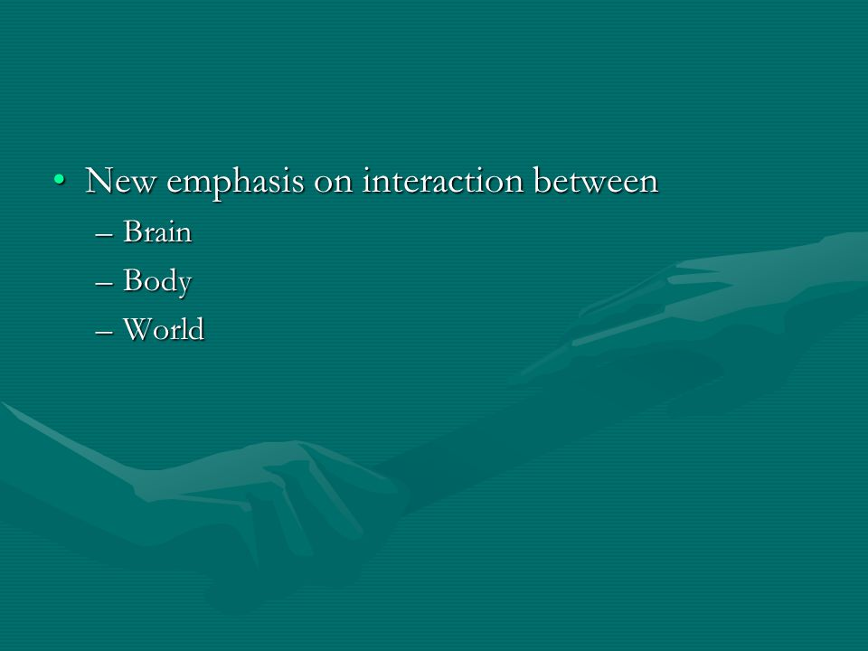 New emphasis on interaction betweenNew emphasis on interaction between –Brain –Body –World