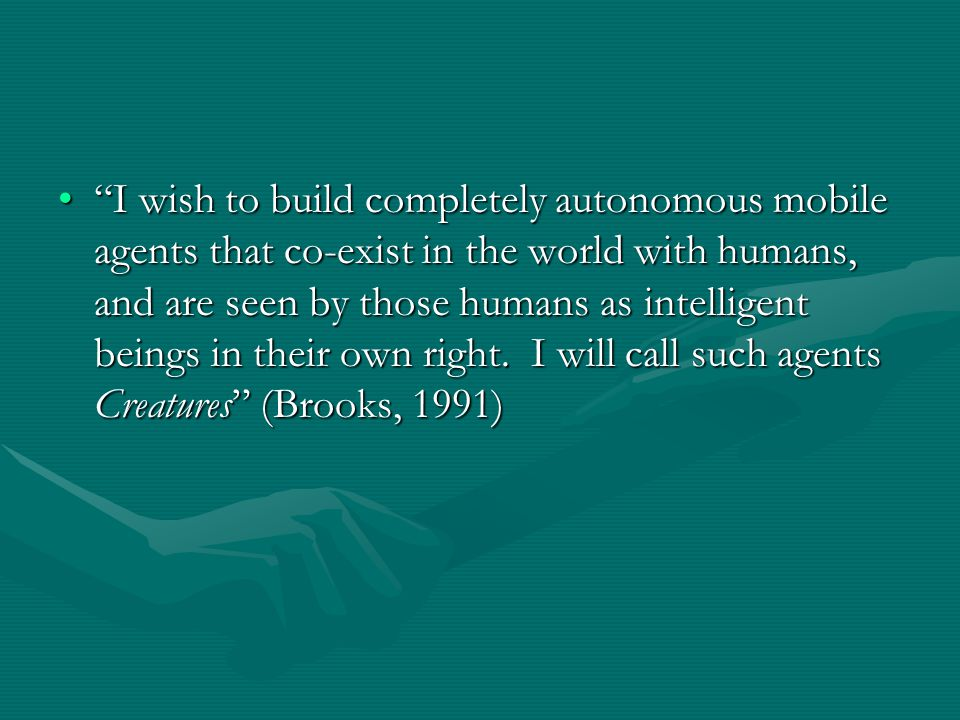 """I wish to build completely autonomous mobile agents that co-exist in the world with humans, and are seen by those humans as intelligent beings in the"
