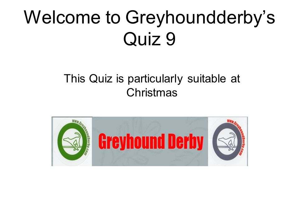 Welcome to Greyhoundderby's Quiz 9 This Quiz is particularly suitable at Christmas
