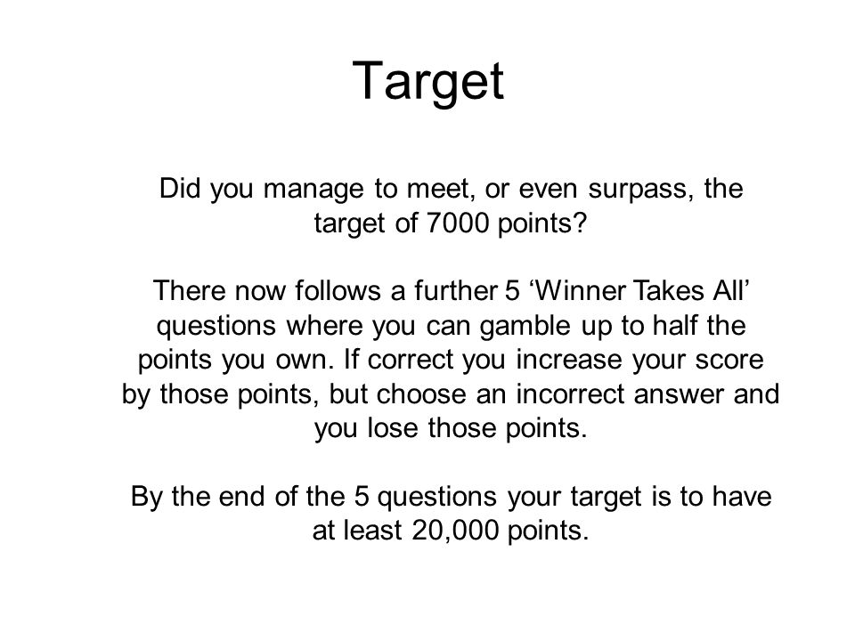 Target Did you manage to meet, or even surpass, the target of 7000 points? There now follows a further 5 'Winner Takes All' questions where you can ga