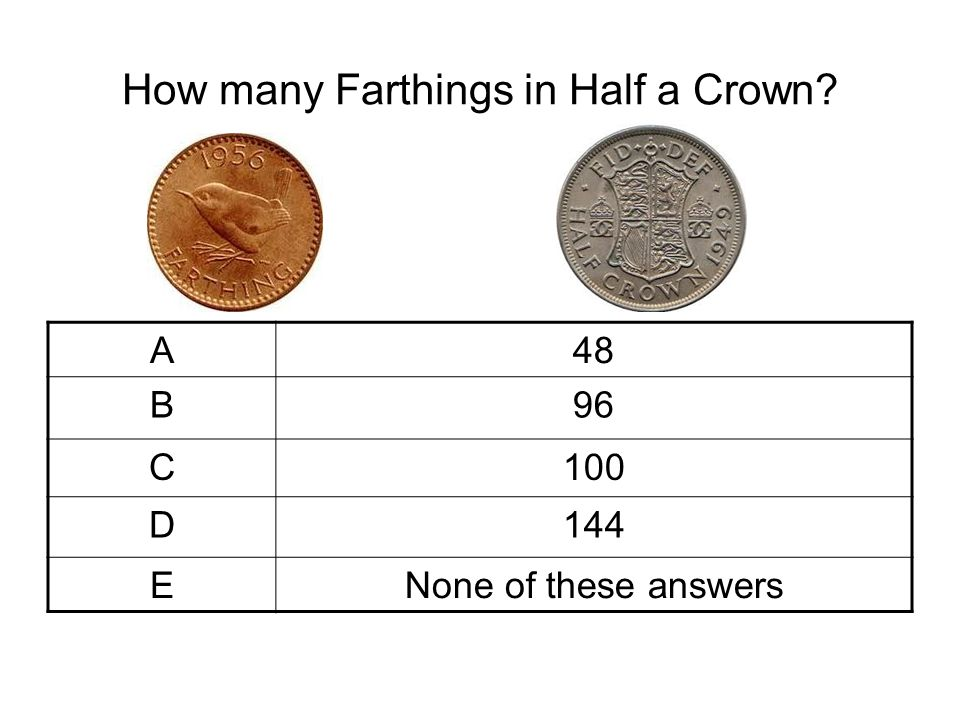 How many Farthings in Half a Crown? A48 B96 C100 D144 ENone of these answers