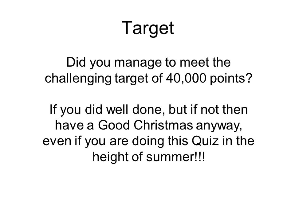 Target Did you manage to meet the challenging target of 40,000 points? If you did well done, but if not then have a Good Christmas anyway, even if you