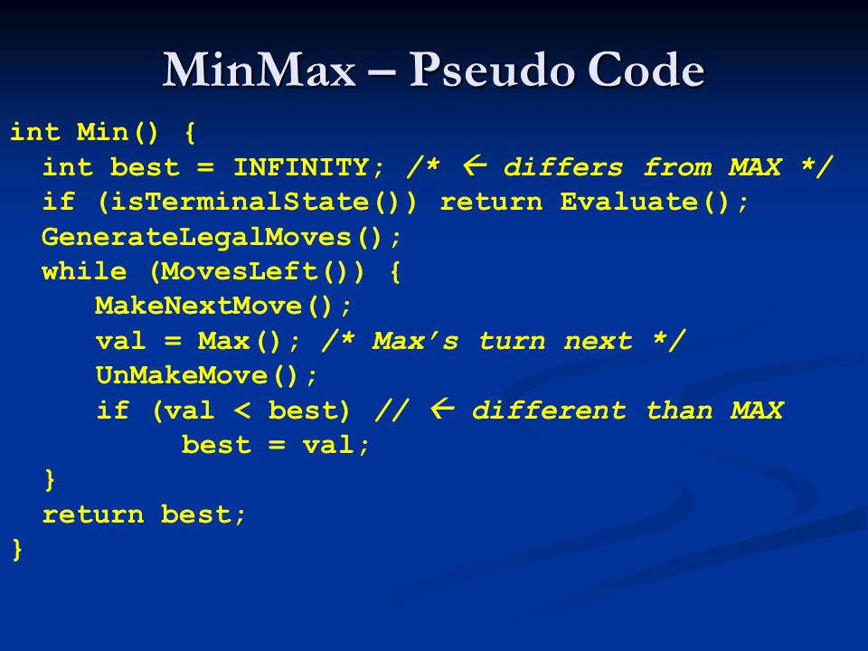 MinMax – Pseudo Code int Min() { int best = INFINITY; /*  differs from MAX */ if (isTerminalState()) return Evaluate(); GenerateLegalMoves(); while (MovesLeft()) { MakeNextMove(); val = Max(); /* Max's turn next */ UnMakeMove(); if (val < best) //  different than MAX best = val; } return best; }