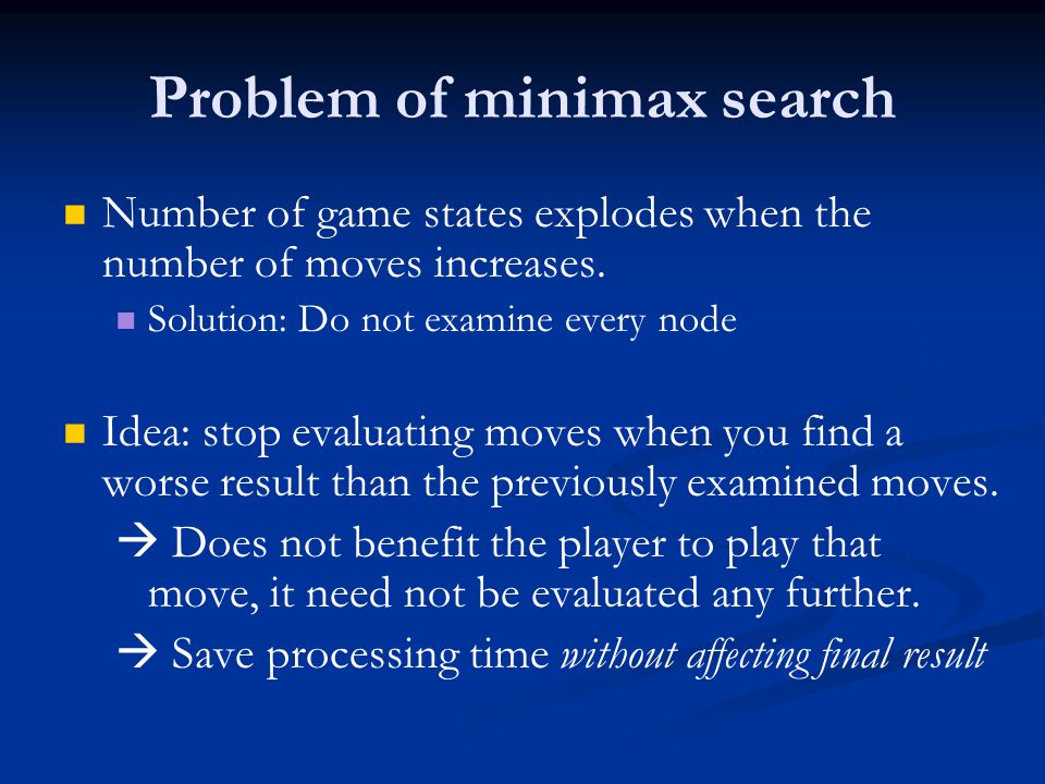 Problem of minimax search Number of game states explodes when the number of moves increases.