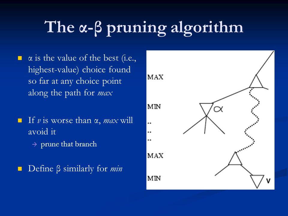α is the value of the best (i.e., highest-value) choice found so far at any choice point along the path for max If v is worse than α, max will avoid it   prune that branch Define β similarly for min The α-β pruning algorithm