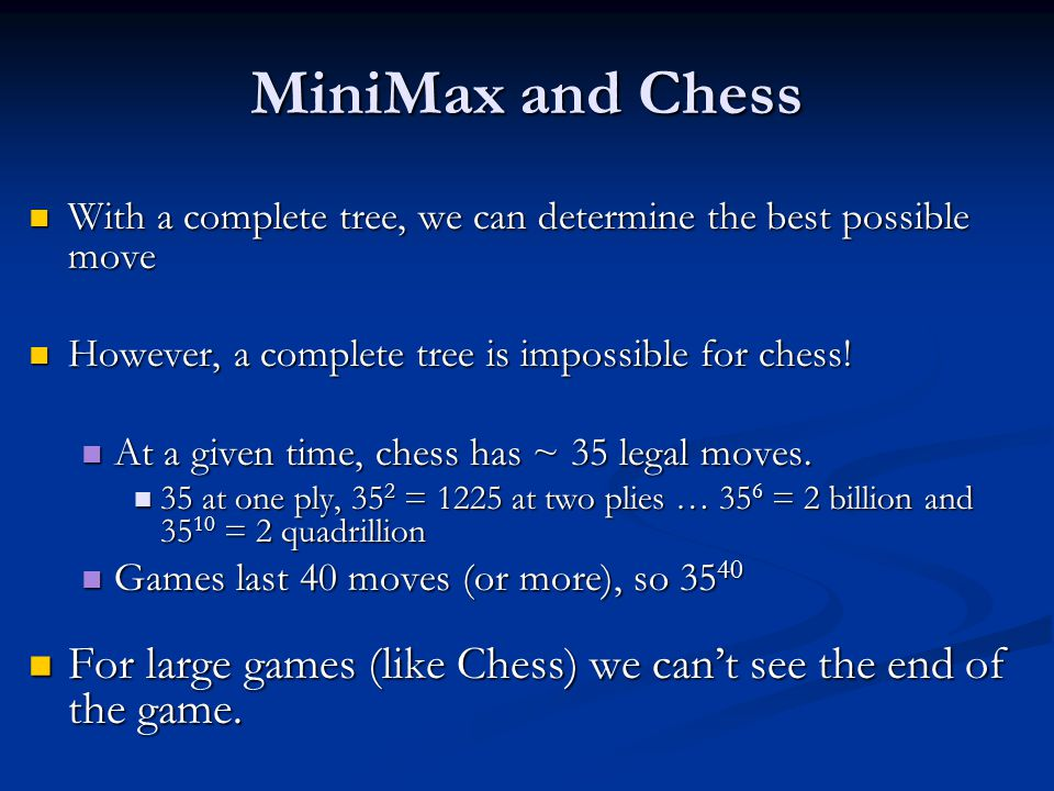 MiniMax and Chess With a complete tree, we can determine the best possible move With a complete tree, we can determine the best possible move However, a complete tree is impossible for chess.