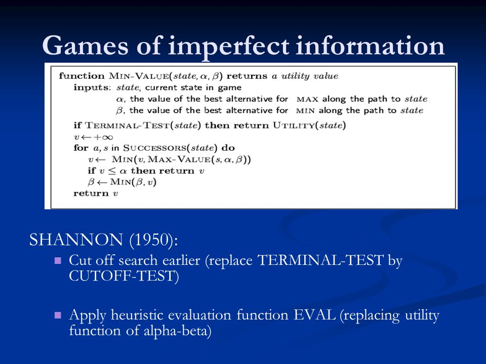 Games of imperfect information SHANNON (1950): Cut off search earlier (replace TERMINAL-TEST by CUTOFF-TEST) Apply heuristic evaluation function EVAL (replacing utility function of alpha-beta)