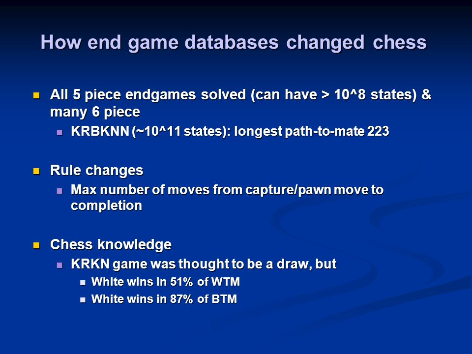 How end game databases changed chess All 5 piece endgames solved (can have > 10^8 states) & many 6 piece All 5 piece endgames solved (can have > 10^8 states) & many 6 piece KRBKNN (~10^11 states): longest path-to-mate 223 KRBKNN (~10^11 states): longest path-to-mate 223 Rule changes Rule changes Max number of moves from capture/pawn move to completion Max number of moves from capture/pawn move to completion Chess knowledge Chess knowledge KRKN game was thought to be a draw, but KRKN game was thought to be a draw, but White wins in 51% of WTM White wins in 51% of WTM White wins in 87% of BTM White wins in 87% of BTM