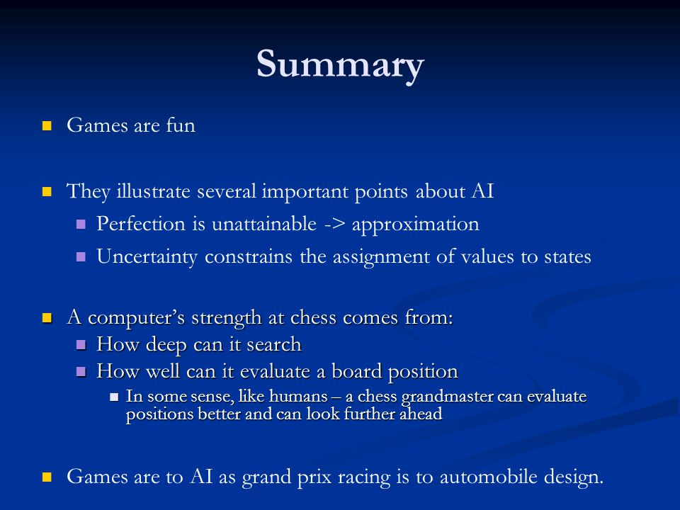 Summary Games are fun They illustrate several important points about AI Perfection is unattainable -> approximation Uncertainty constrains the assignment of values to states A computer's strength at chess comes from: A computer's strength at chess comes from: How deep can it search How deep can it search How well can it evaluate a board position How well can it evaluate a board position In some sense, like humans – a chess grandmaster can evaluate positions better and can look further ahead In some sense, like humans – a chess grandmaster can evaluate positions better and can look further ahead Games are to AI as grand prix racing is to automobile design.