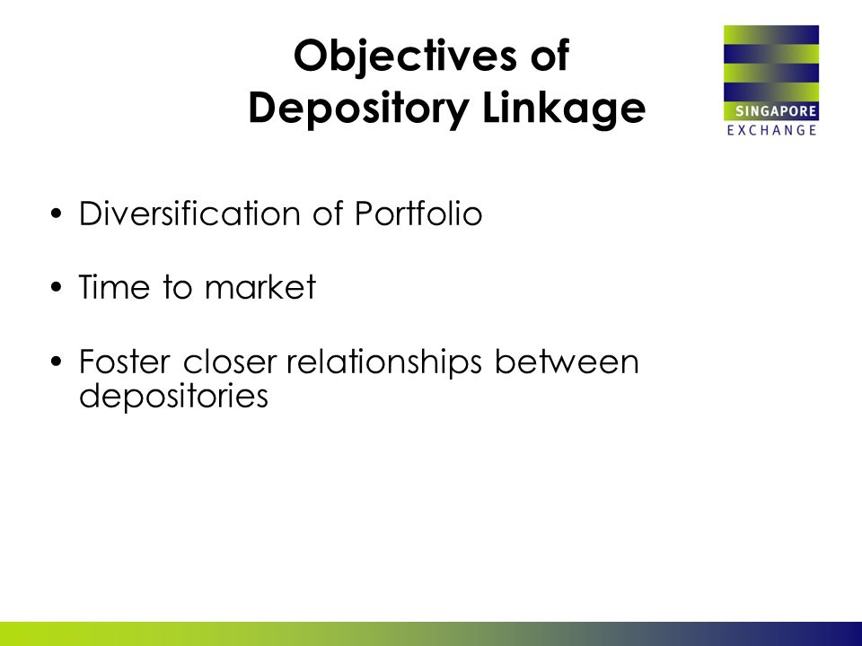 Objectives of Depository Linkage Diversification of Portfolio Time to market Foster closer relationships between depositories