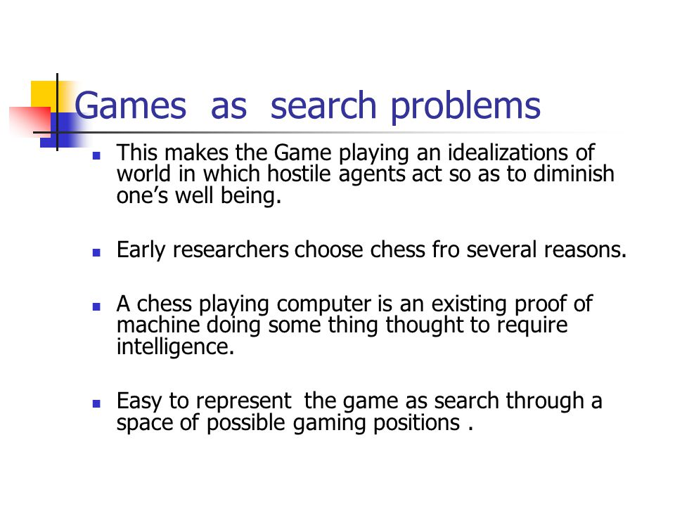 Games as search problems The presence of opponent makes the decision problem complicated.