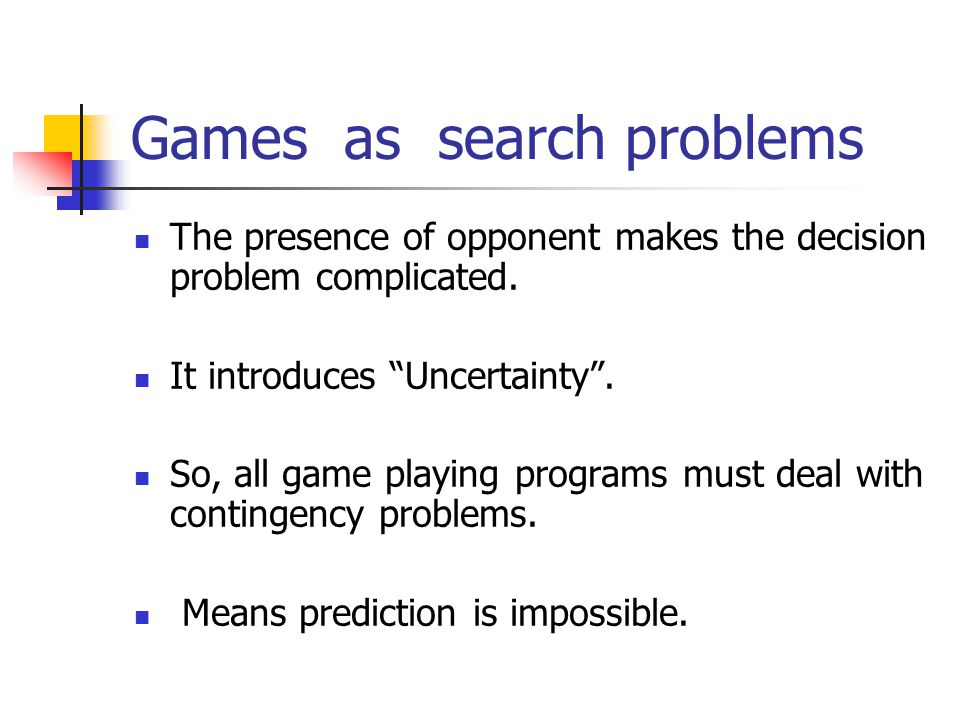 Games as search problems The complexity of the games introduces completely a new kind of uncertainty that we have not seen so far.