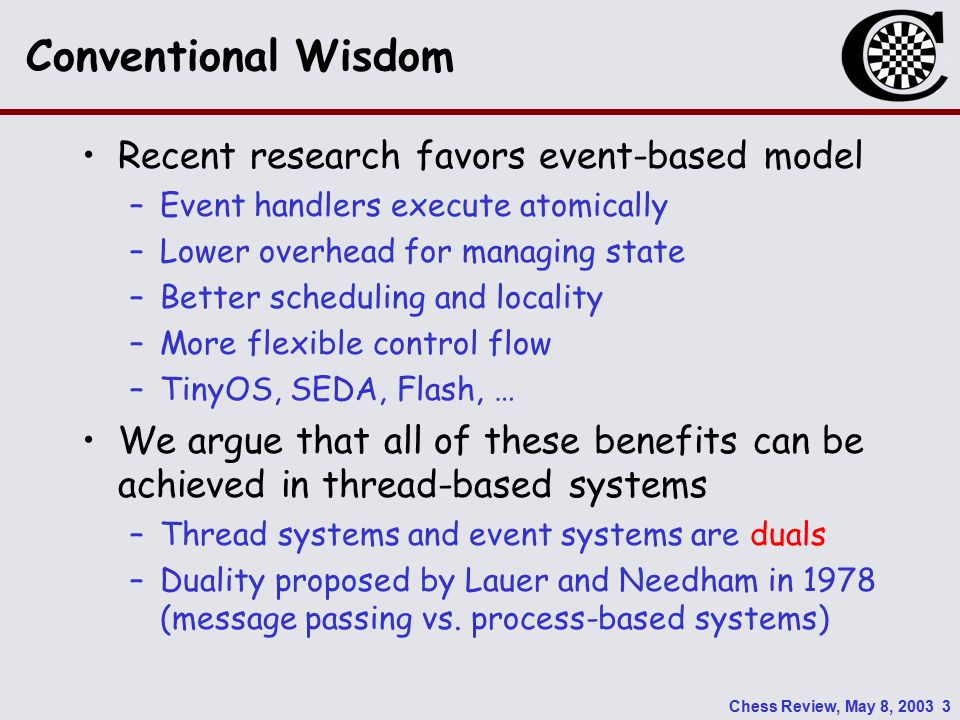 Chess Review, May 8, 2003 3 Conventional Wisdom Recent research favors event-based model –Event handlers execute atomically –Lower overhead for managing state –Better scheduling and locality –More flexible control flow –TinyOS, SEDA, Flash, … We argue that all of these benefits can be achieved in thread-based systems –Thread systems and event systems are duals –Duality proposed by Lauer and Needham in 1978 (message passing vs.