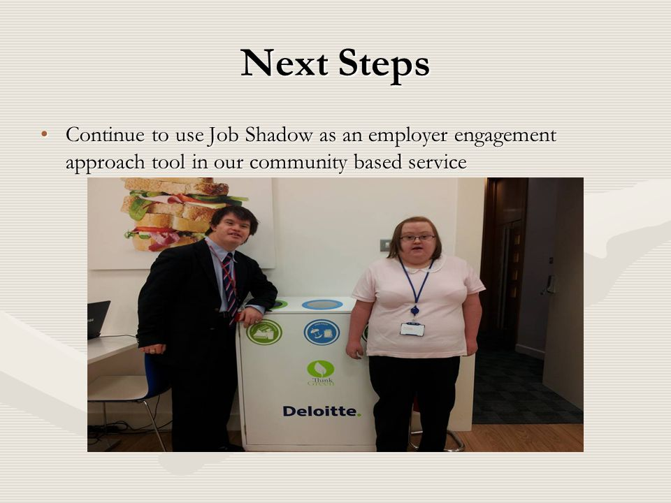 Next Steps Continue to use Job Shadow as an employer engagement approach tool in our community based serviceContinue to use Job Shadow as an employer