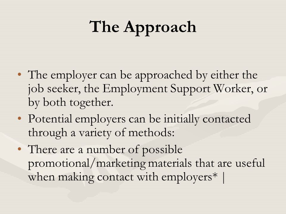 The Approach The employer can be approached by either the job seeker, the Employment Support Worker, or by both together. Potential employers can be i