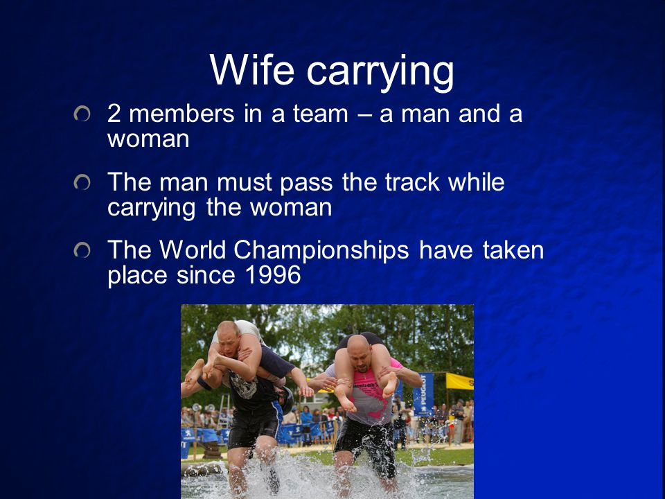 Wife carrying 2 members in a team – a man and a woman The man must pass the track while carrying the woman The World Championships have taken place since 1996