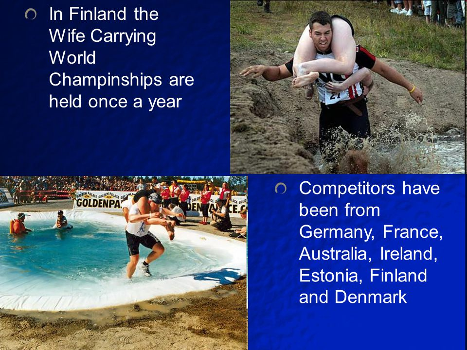 In Finland the Wife Carrying World Champinships are held once a year Competitors have been from Germany, France, Australia, Ireland, Estonia, Finland and Denmark