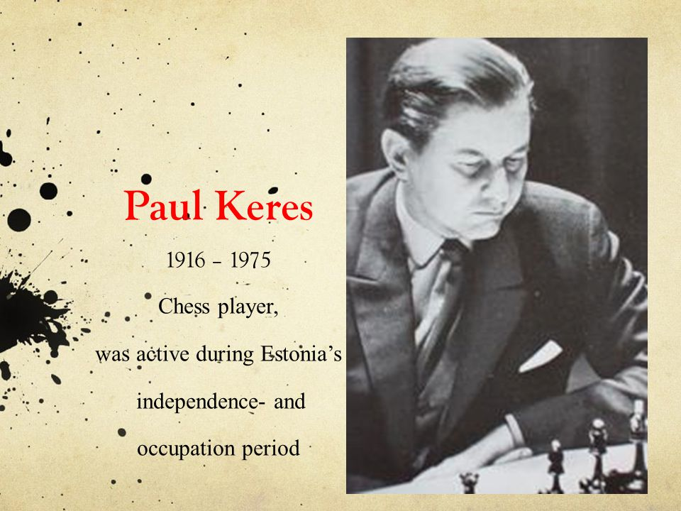 Paul Keres 1916 – 1975 Chess player, was active during Estonia's independence- and occupation period