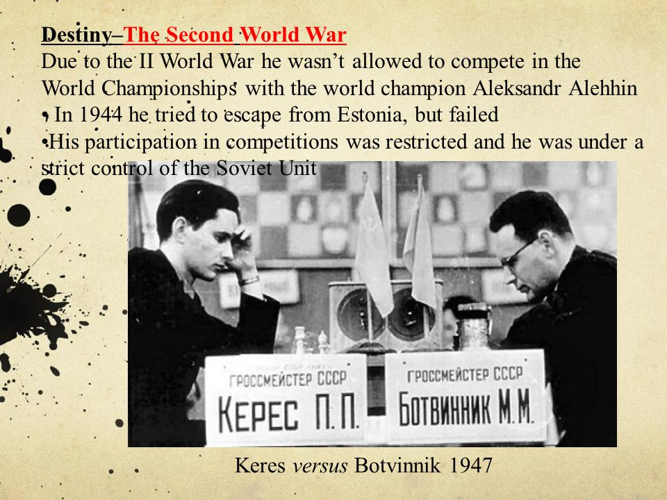 Destiny–The Second World War Due to the II World War he wasn't allowed to compete in the World Championships with the world champion Aleksandr Alehhin In 1944 he tried to escape from Estonia, but failed His participation in competitions was restricted and he was under a strict control of the Soviet Unit Keres versus Botvinnik 1947