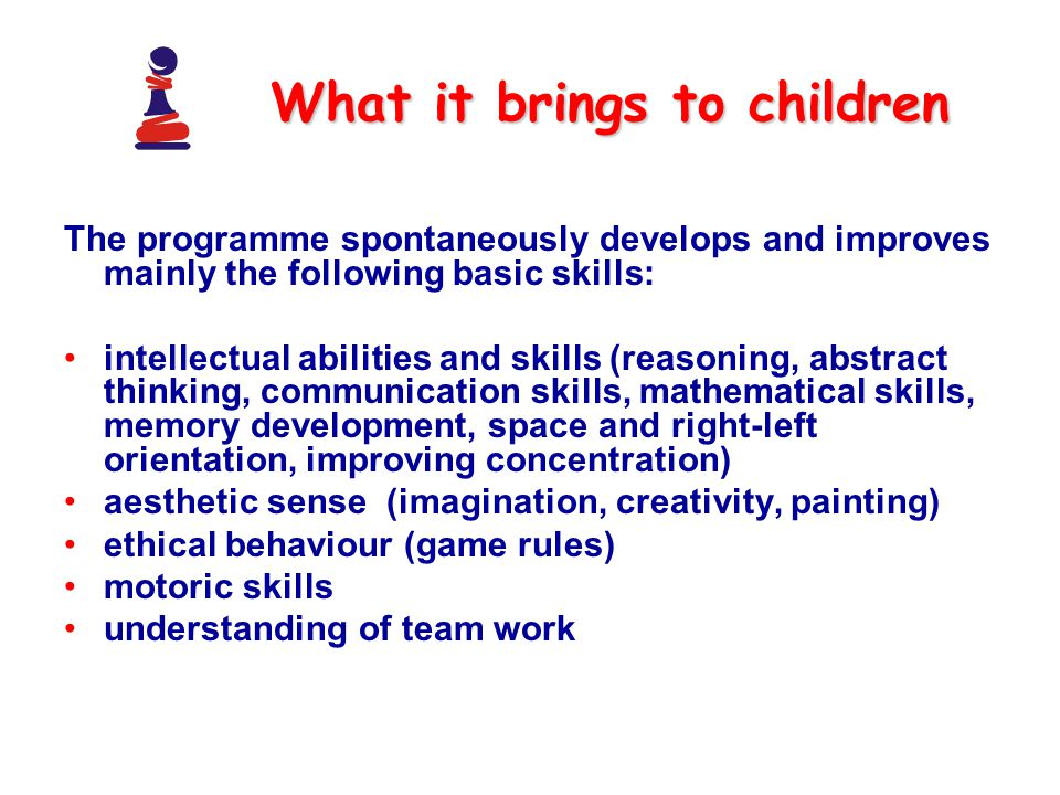 What it brings to children The programme spontaneously develops and improves mainly the following basic skills: intellectual abilities and skills (reasoning, abstract thinking, communication skills, mathematical skills, memory development, space and right-left orientation, improving concentration) aesthetic sense (imagination, creativity, painting) ethical behaviour (game rules) motoric skills understanding of team work
