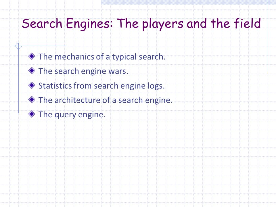Search Engines: The players and the field The mechanics of a typical search. The search engine wars. Statistics from search engine logs. The architect