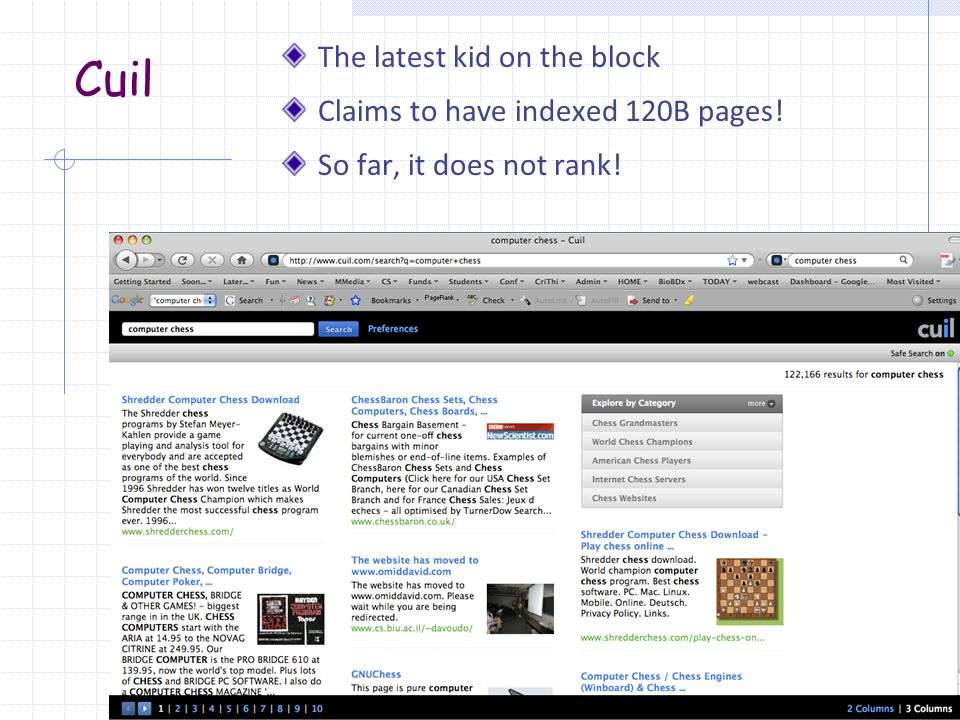 Cuil The latest kid on the block Claims to have indexed 120B pages! So far, it does not rank!