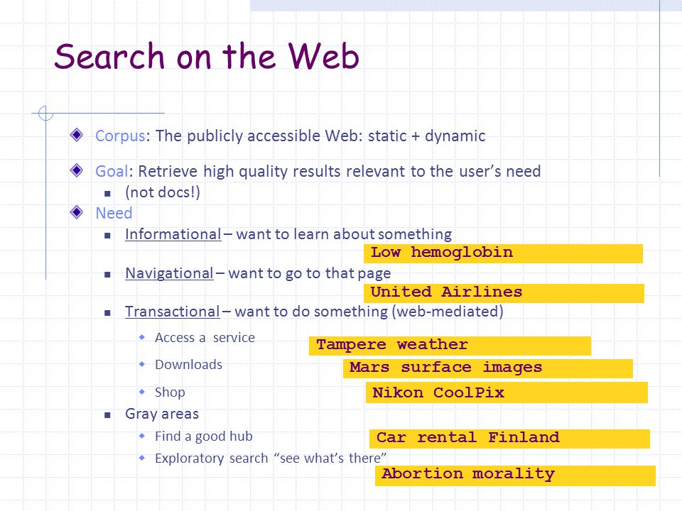 Search on the Web Corpus: The publicly accessible Web: static + dynamic Goal: Retrieve high quality results relevant to the user's need (not docs!) Need Informational – want to learn about something Navigational – want to go to that page Transactional – want to do something (web-mediated)  Access a service  Downloads  Shop Gray areas  Find a good hub  Exploratory search see what's there Low hemoglobin United Airlines Tampere weather Mars surface images Nikon CoolPix Car rental Finland Abortion morality