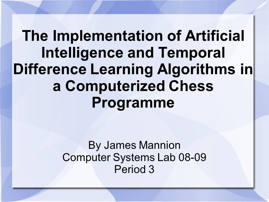 The Implementation of Artificial Intelligence and Temporal Difference Learning Algorithms in a Computerized Chess Programme By James Mannion Computer Systems Lab 08-09 Period 3