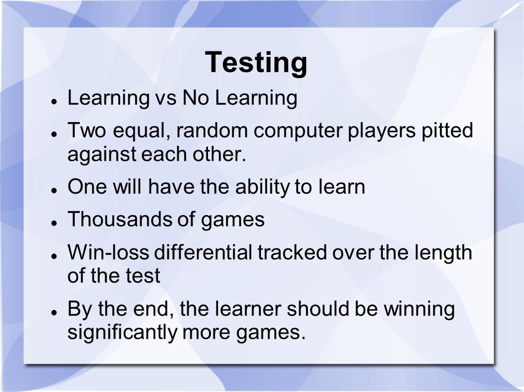 Testing Learning vs No Learning Two equal, random computer players pitted against each other. One will have the ability to learn Thousands of games Wi