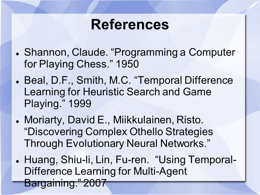 """References Shannon, Claude. """"Programming a Computer for Playing Chess."""" 1950 Beal, D.F., Smith, M.C. """"Temporal Difference Learning for Heuristic Searc"""